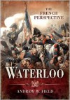 Waterloo: The French Perspective - Andrew Field