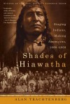 Shades of Hiawatha: Staging Indians, Making Americans, 1880-1930 - Alan Trachtenberg