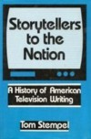 Storytellers to the Nation: A History of American Television Writing - Tom Stempel