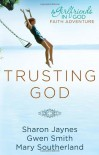 Trusting God: A Girlfriends in God Faith Adventure - Sharon Jaynes, Gwen Smith, Mary Southerland