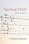 Spiritual Misfit: A Memoir of Uneasy Faith - Michelle DeRusha