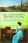 Mr. Langshaw's Square Piano: The Story of the First Pianos and How They Caused a Cultural Revolution - Madeline Goold