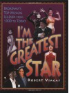 I'm the Greatest Star: Broadway's Top Musical Legends from 1900 to Today - Robert Viagas