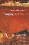 Singing In Chains: Listening To Welsh Verse - Mererid Hopwood