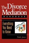 The Divorce Mediation Handbook: Everything You Need to Know - Paula James