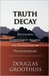 Truth Decay: Defending Christianity Against the Challenges of Postmodernism - Douglas R. Groothuis
