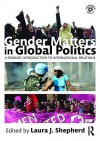 Gender Matters in Global Politics: A Feminist Introduction to International Relations - Laura J. Shepherd