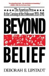 Beyond Belief: The American Press And The Coming Of The Holocaust, 1933- 1945 - Deborah E. Lipstadt
