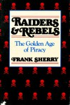 Raiders And Rebels: The Golden Age Of Piracy - Frank Sherry