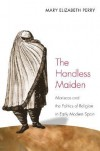 The Handless Maiden: Moriscos and the Politics of Religion in Early Modern Spain - Mary Elizabeth Perry