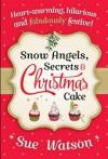 Snow Angels, Secrets and Christmas Cake - Sue Watson