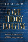 Game Theory Evolving: A Problem-Centered Introduction to Modeling Strategic Interaction - Herbert Gintis