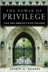 The Power of Privilege: Yale and America's Elite Colleges - Joseph Soares