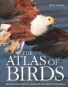 Atlas of Birds: Mapping Avian Diversity, Behaviour and Habitats Worldwide - Mike Unwin