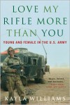 Love My Rifle More than You: Young and Female in the U.S. Army - Kayla Williams, Michael E. Staub