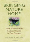 Bringing Nature Home: How Native Plants Sustain Wildlife in Our Gardens - Douglas W. Tallamy