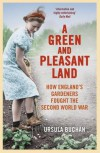 A Green and Pleasant Land: How England's Gardeners Fought the Second World War - Ursula Buchan