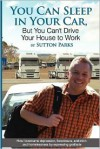 You Can Sleep in Your Car, But You Can't Drive Your House to Work: How I Overcame Depression, Foreclosure, Addiction and Homelessness by Expressing Gr - Sutton Parks
