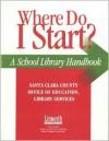 Where Do I Start?: A School Library Handbook - Santa Clara County Office of Education