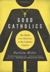Good Catholics: The Battle over Abortion in the Catholic Church - Patricia Miller