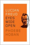 Lucian Freud: Eyes Wide Open - Phoebe Hoban