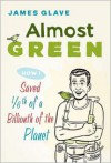 Almost Green: How I Saved 1/6th of a Billionth of a Planet - James Glave