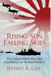 Rising Sun, Falling Skies: The Disastrous Java Sea Campaign of World War II - Jeffrey Cox