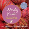 Wendy Knits: My Never-Ending Adventures in Yarn - Wendy D. Johnson