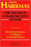 The Theory of Communicative Action, Volume 2: Lifeword and System: A Critique of Functionalist Reason - Jurgen Habermas,  Thomas McCarthy (Translator)