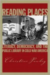 Reading Places: Literacy, Democracy, and the Public Library in Cold War America (Studies in Print Culture and History of the Book) - Christine Pawley