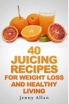 40 Juicing Recipes For Weight Loss and Healthy Living - Jenny Allan