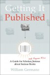 Getting It Published: A Guide for Scholars and Anyone Else Serious about Serious Books - William Germano
