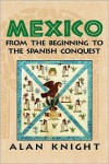 Mexico: Volume 1, from the Beginning to the Spanish Conquest - Alan Knight