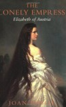 The Lonely Empress: Elizabeth of Austria - Joan Haslip