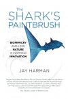 The Shark's Paintbrush: Biomimicry and How Nature Is Inspiring Innovation - Jay Harman