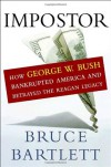 Impostor: How George W. Bush Bankrupted America and Betrayed the Reagan Legacy - Bruce Bartlett