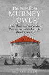 The View from Murney Tower: Salem Bland, the Late Victorian Controversies, and the Search for a New Christianity Vol. 1 - Richard         Allen