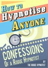How to Hypnotise Anyone - Confessions of a Rogue Hypnotist - The Rogue Hypnotist