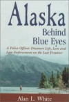 Alaska Behind Blue Eyes: A Police Officer Discovers Life, Love and Law Enforcement on the Last Frontier - Alan L. White