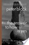 The Answer to How Is Yes: Acting on What Matters - Peter Block