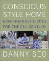 Conscious Style Home: Eco-Friendly Living for the 21st Century - Danny Seo
