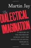 The Dialectical Imagination: A History of the Frankfurt School & the Institute of Social Research, 1923-50 - Martin Jay