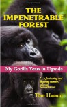 The Impenetrable Forest: My Gorilla Years in Uganda, Revised Edition - Thor Hanson