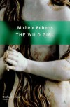 The Wild Girl - Michèle Roberts