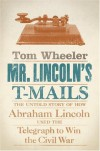 Mr. Lincoln's T-Mails: The Untold Story of How Abraham Lincoln Used the Telegraph to Win the Civil War - Tom Wheeler