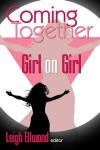 Coming Together: Girl on Girl - Leigh Ellwood, Beth Wylde, Lisabet Sarai, Teresa Noelle Roberts, Sophie Mouette, Jean Roberta, Andrea Dale, Kate Atwood, Slave Nano, Ms. Peach, Harper Bliss, Erzabet Bishop, Salome Wilde, Scarlet Chastain, Stephani Maari Booker, Laurel Waterford, Debra Hyde