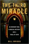 The Third Miracle: An Ordinary Man, a Medical Mystery, and a Trial of Faith - Bill Briggs
