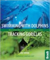 Swimming with Dolphins, Tracking Gorillas: How to have the world's best wildlife encounters - Ian Wood