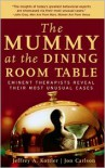 The Mummy at the Dining Room Table: Eminent Therapists Reveal Their Most Unusual Cases and What They Teach Us About Human Behavior - Jeffrey A. Kottler, Jon Carlson