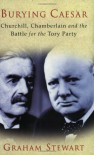 Burying Caesar: Churchill, Chamberlain and the Battle for the Tory Party - Graham Stewart